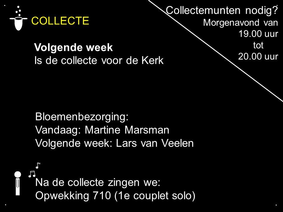 .... COLLECTE Volgende week Is de collecte voor de Kerk Na de collecte zingen we: Opwekking 710 (1e couplet solo) Bloemenbezorging: Vandaag: Martine M