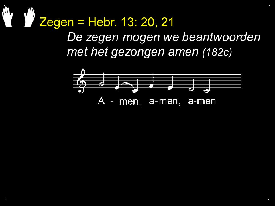 Zegen = Hebr. 13: 20, 21 De zegen mogen we beantwoorden met het gezongen amen (182c)....