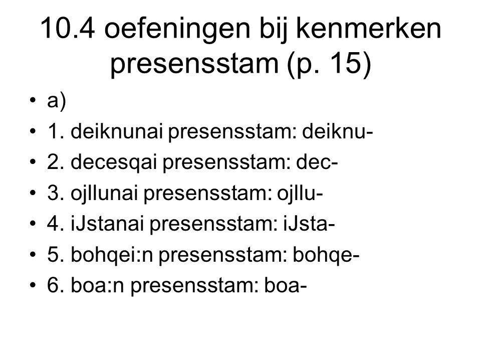 10.4 oefeningen bij kenmerken presensstam (p. 15) a) 1. deiknunai presensstam: deiknu- 2. decesqai presensstam: dec- 3. ojllunai presensstam: ojllu- 4