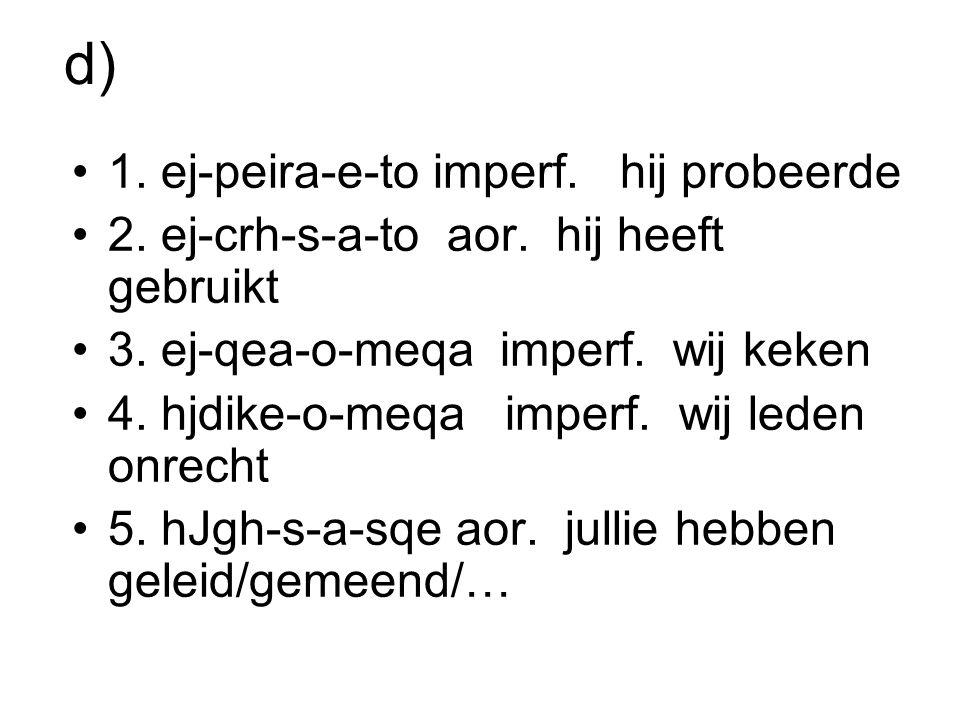 d) 1. ej-peira-e-to imperf. hij probeerde 2. ej-crh-s-a-to aor. hij heeft gebruikt 3. ej-qea-o-meqa imperf. wij keken 4. hjdike-o-meqa imperf. wij led