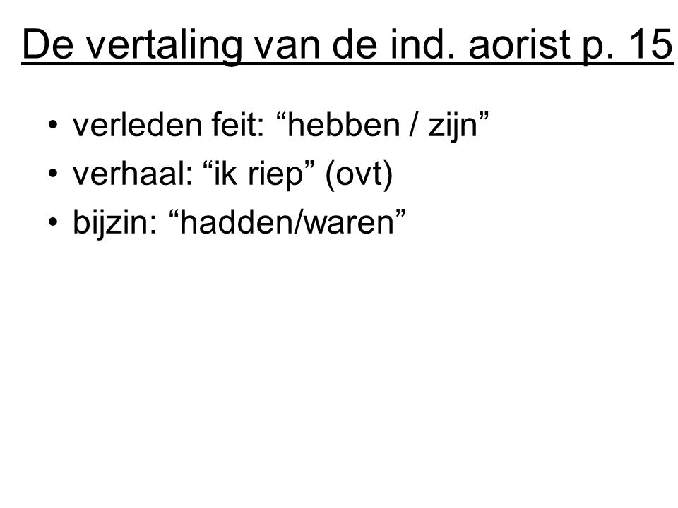 """De vertaling van de ind. aorist p. 15 verleden feit: """"hebben / zijn"""" verhaal: """"ik riep"""" (ovt) bijzin: """"hadden/waren"""""""