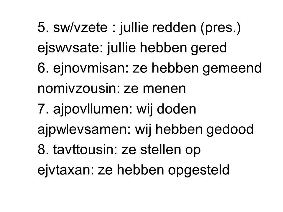 5. sw/vzete : jullie redden (pres.) ejswvsate : jullie hebben gered 6. ejnovmisan : ze hebben gemeend nomivzousin : ze menen 7. ajpovllumen : wij dode