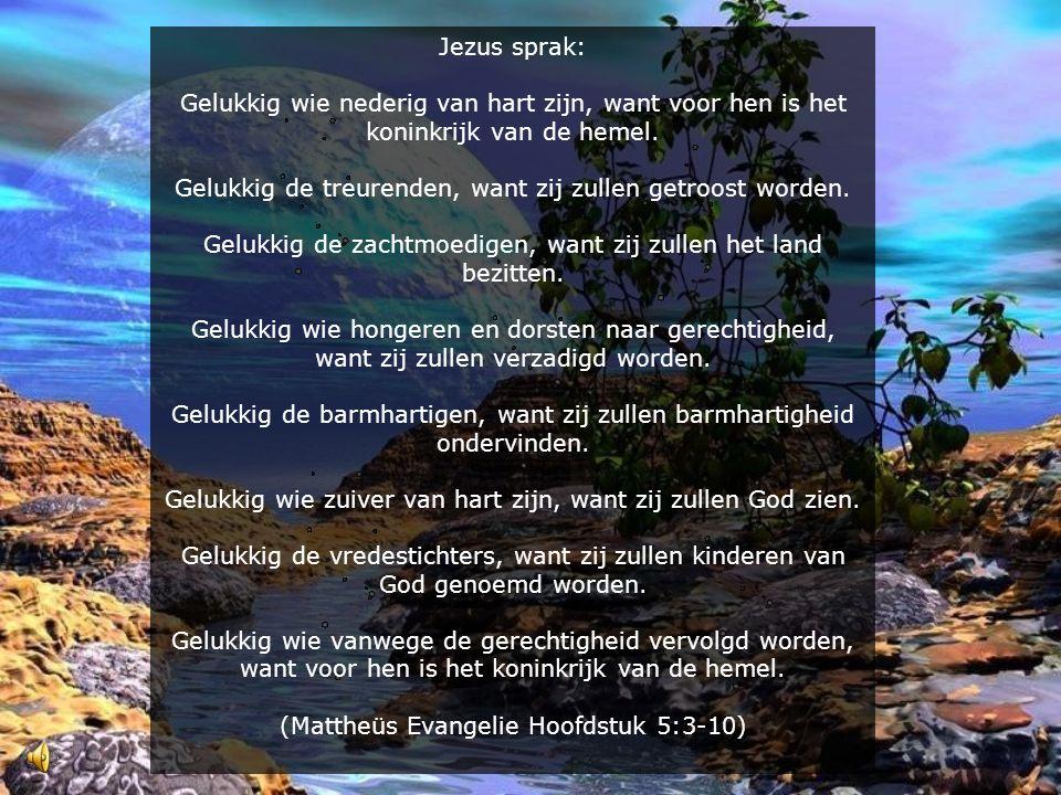 Jezus sprak: Gelukkig wie nederig van hart zijn, want voor hen is het koninkrijk van de hemel. Gelukkig de treurenden, want zij zullen getroost worden