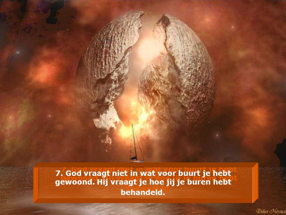 7. God vraagt niet in wat voor buurt je hebt gewoond. Hij vraagt je hoe jij je buren hebt behandeld.