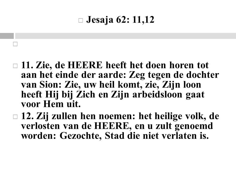  Jesaja 62: 11,12  11. Zie, de HEERE heeft het doen horen tot aan het einde der aarde: Zeg tegen de dochter van Sion: Zie, uw heil komt, zie, Zijn l