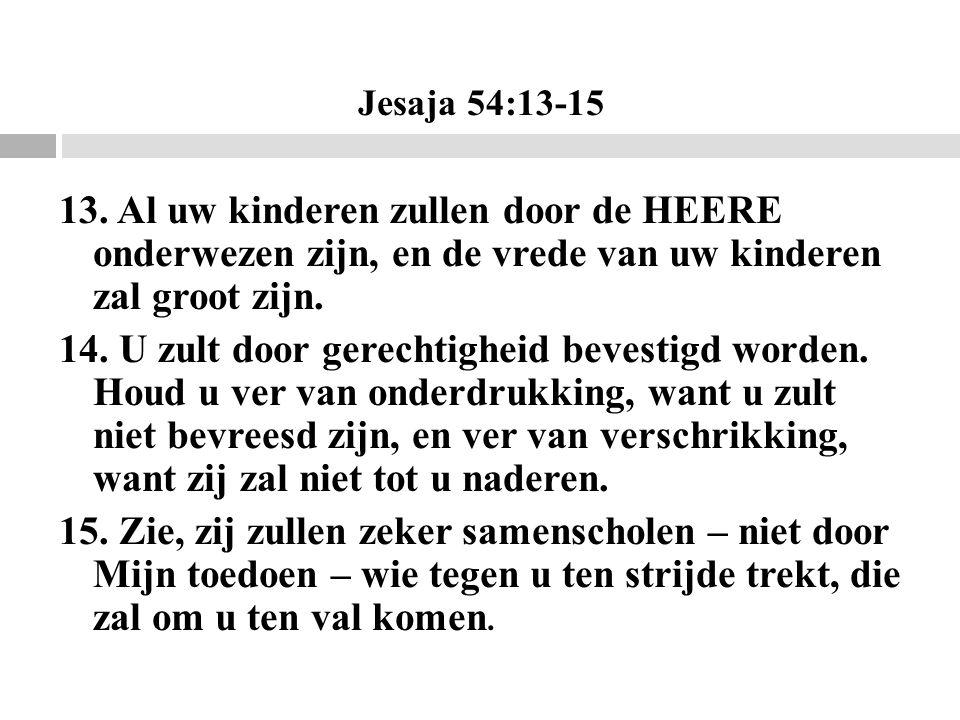 Jesaja 54:13-15 13. Al uw kinderen zullen door de HEERE onderwezen zijn, en de vrede van uw kinderen zal groot zijn. 14. U zult door gerechtigheid bev