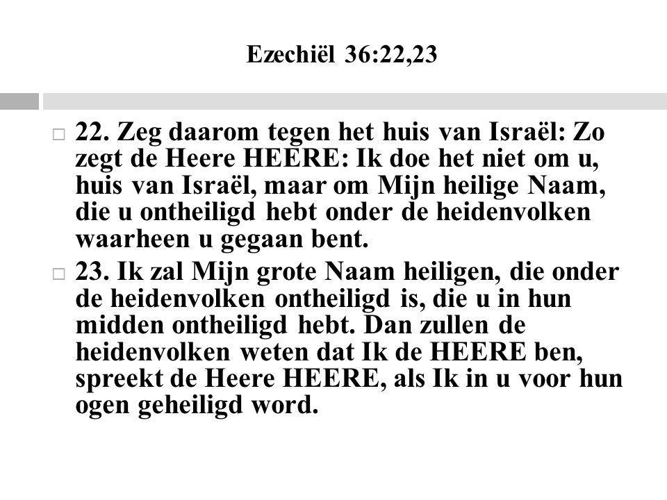 Ezechiël 36:22,23  22. Zeg daarom tegen het huis van Israël: Zo zegt de Heere HEERE: Ik doe het niet om u, huis van Israël, maar om Mijn heilige Naam
