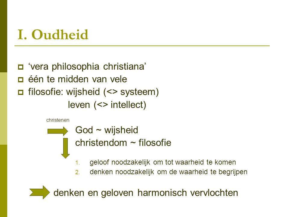 I. Oudheid  'vera philosophia christiana'  één te midden van vele  filosofie: wijsheid (<> systeem) leven (<> intellect) christenen God ~ wijsheid