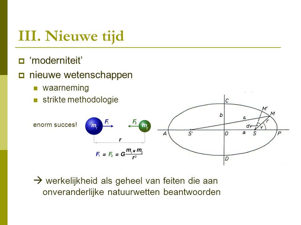 III. Nieuwe tijd  'moderniteit'  nieuwe wetenschappen waarneming strikte methodologie enorm succes!  werkelijkheid als geheel van feiten die aan on