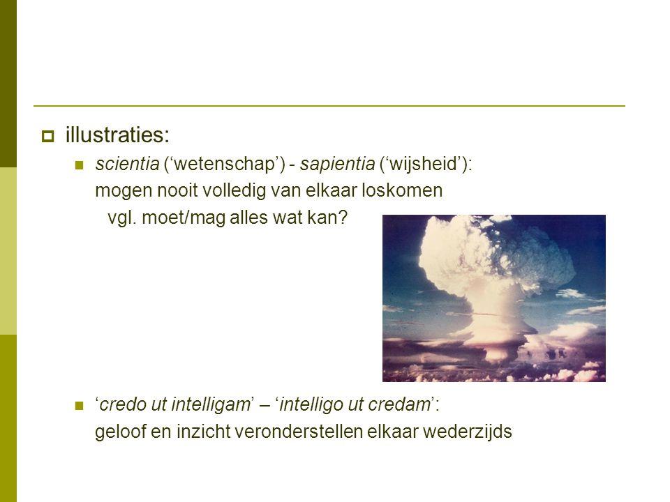  illustraties: scientia ('wetenschap') - sapientia ('wijsheid'): mogen nooit volledig van elkaar loskomen vgl. moet/mag alles wat kan? 'credo ut inte