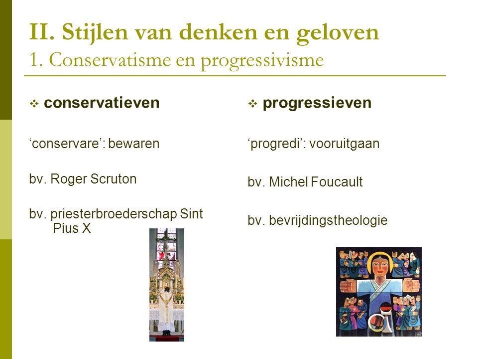 II. Stijlen van denken en geloven 1. Conservatisme en progressivisme  conservatieven 'conservare': bewaren bv. Roger Scruton bv. priesterbroederschap