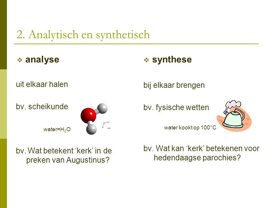 2. Analytisch en synthetisch  analyse uit elkaar halen bv. scheikunde water=H 2 O bv. Wat betekent 'kerk' in de preken van Augustinus?  synthese bij