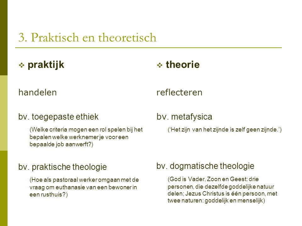 3. Praktisch en theoretisch  praktijk handelen bv. toegepaste ethiek (Welke criteria mogen een rol spelen bij het bepalen welke werknemer je voor een