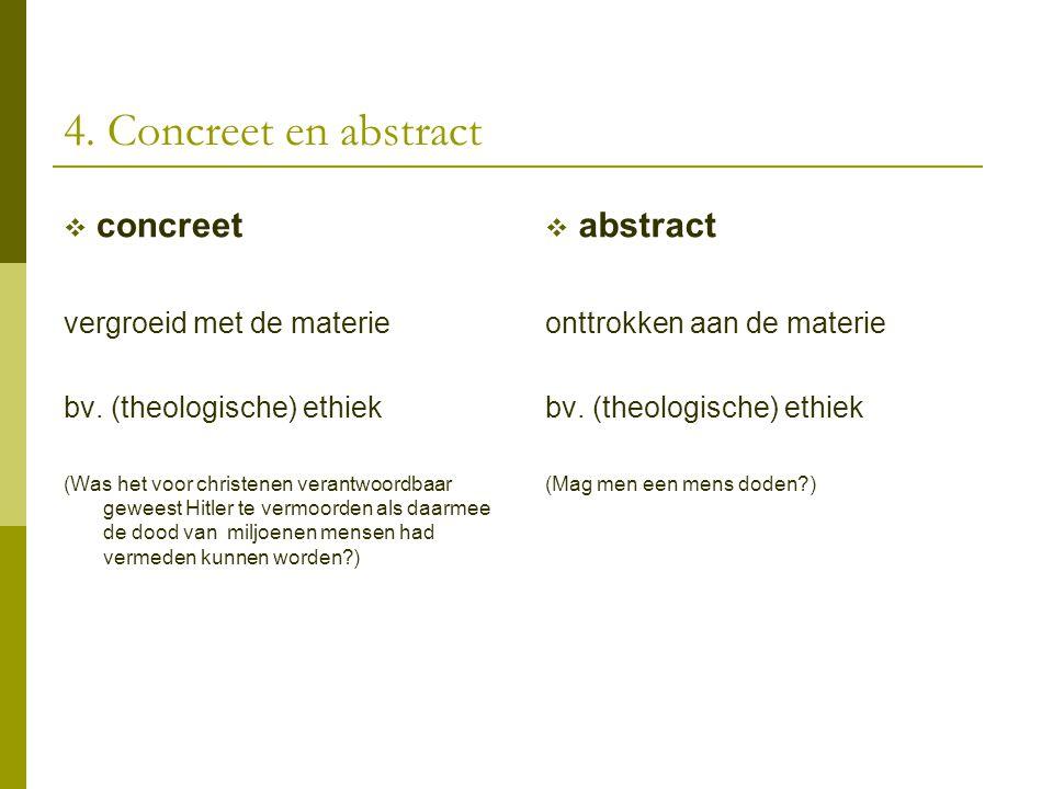4. Concreet en abstract  concreet vergroeid met de materie bv. (theologische) ethiek (Was het voor christenen verantwoordbaar geweest Hitler te vermo