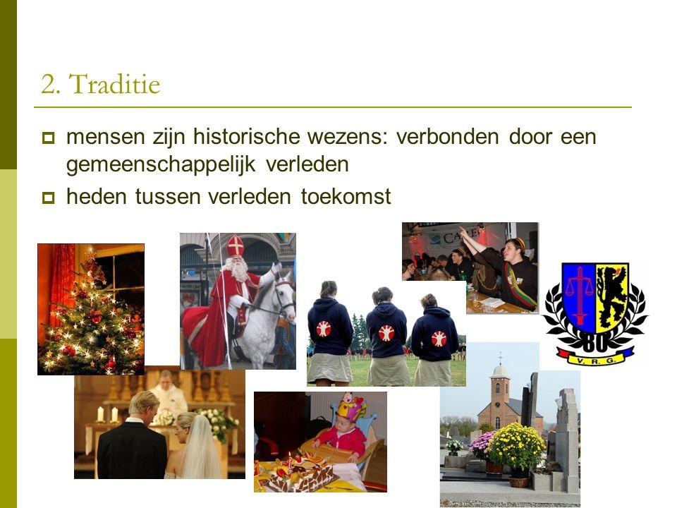2. Traditie  mensen zijn historische wezens: verbonden door een gemeenschappelijk verleden  heden tussen verleden toekomst