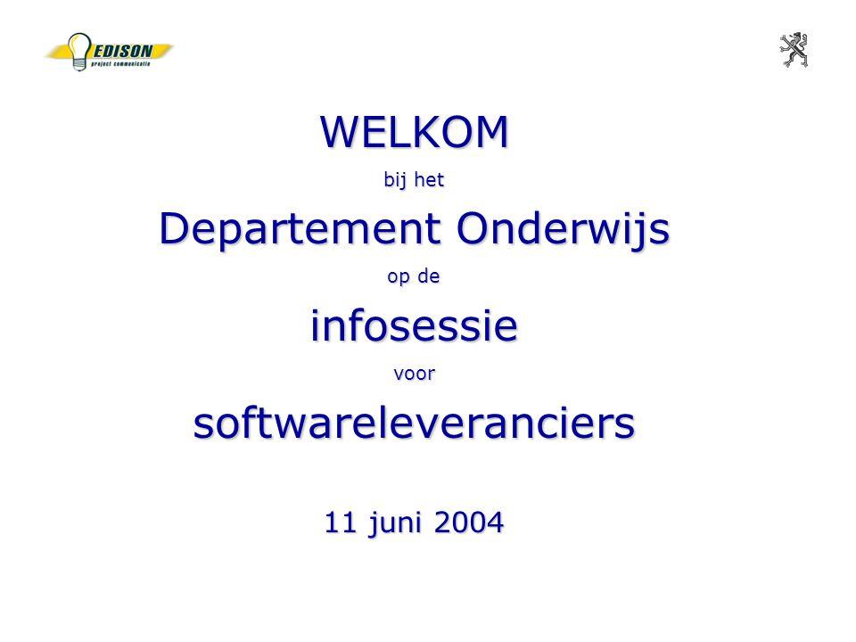 WELKOM bij het Departement Onderwijs op de infosessie voor softwareleveranciers 11 juni 2004