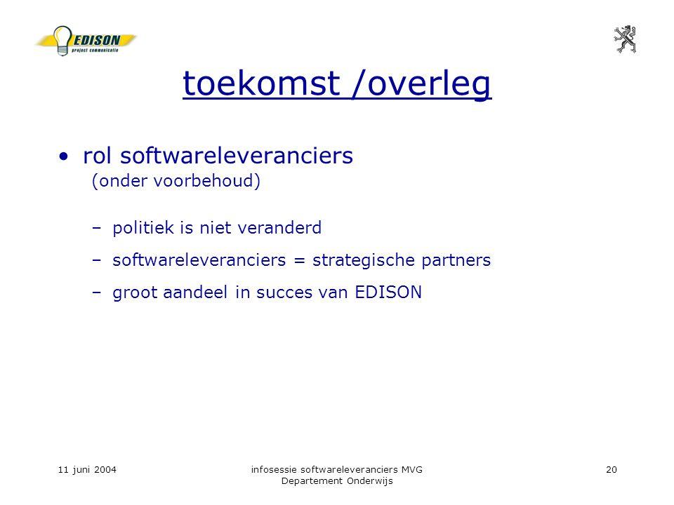 11 juni 2004infosessie softwareleveranciers MVG Departement Onderwijs 20 toekomst /overleg rol softwareleveranciers (onder voorbehoud) –politiek is niet veranderd –softwareleveranciers = strategische partners –groot aandeel in succes van EDISON