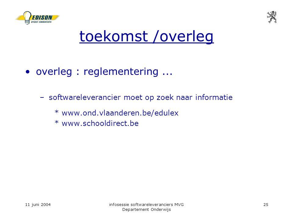 11 juni 2004infosessie softwareleveranciers MVG Departement Onderwijs 25 toekomst /overleg overleg : reglementering...