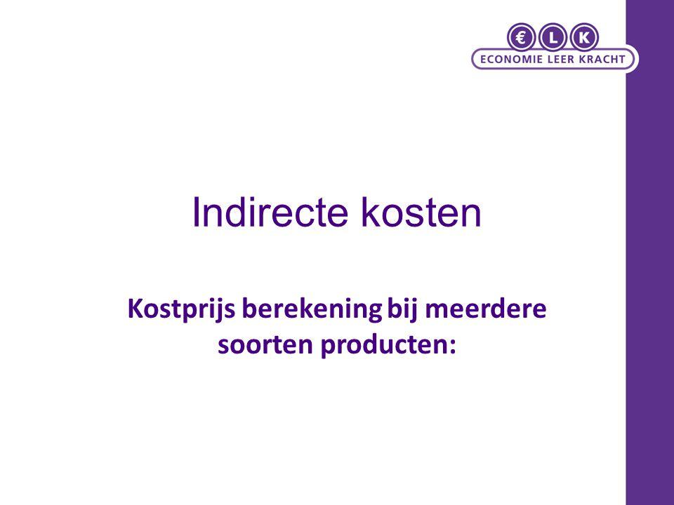 Indirecte kosten Kostprijs berekening bij meerdere soorten producten: