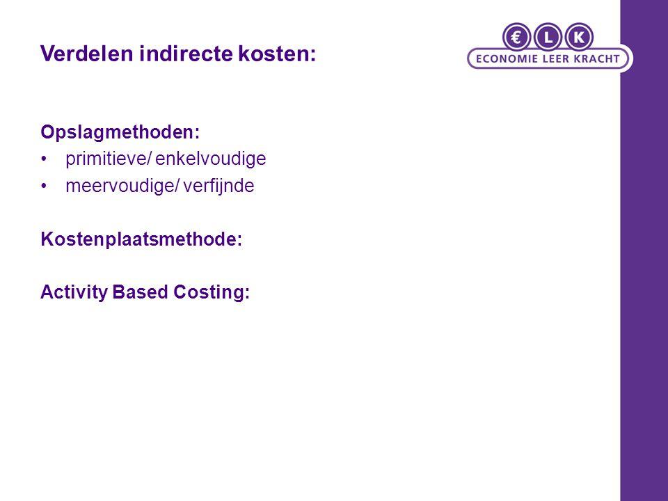 Verdelen indirecte kosten: Opslagmethoden: primitieve/ enkelvoudige meervoudige/ verfijnde Kostenplaatsmethode: Activity Based Costing: