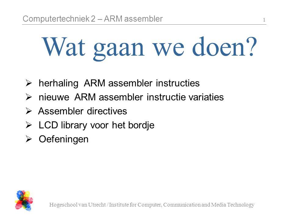Computertechniek 2 – ARM assembler Hogeschool van Utrecht / Institute for Computer, Communication and Media Technology 2 LDR R0, =value@ load fixed value MOV R0, R1@ reg-reg copy LDR R0, [ R1 ]@ read from memory STR R0, [ R1 ]@ write to memory ADD R0, R1, R2@ R0 = R1 + R2 ADD R0, R1, #15@ R0 = R1 + 15 B label@ spring naar label BL subroutine@ spring naar subroutine