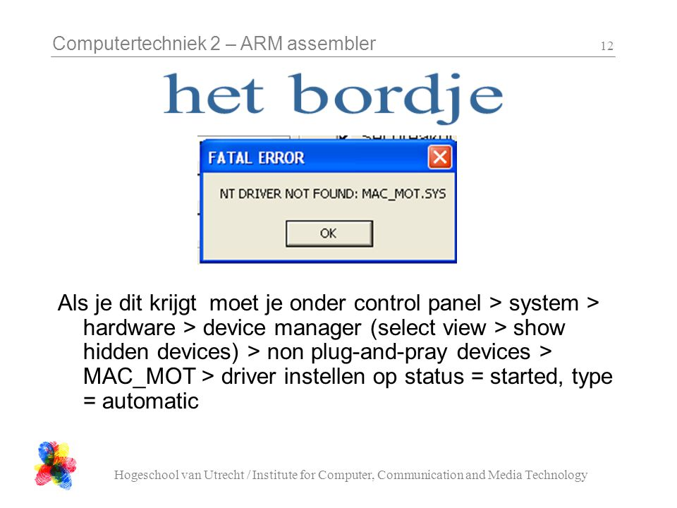 Computertechniek 2 – ARM assembler Hogeschool van Utrecht / Institute for Computer, Communication and Media Technology 12 Als je dit krijgt moet je onder control panel > system > hardware > device manager (select view > show hidden devices) > non plug-and-pray devices > MAC_MOT > driver instellen op status = started, type = automatic