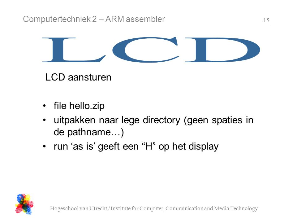 Computertechniek 2 – ARM assembler Hogeschool van Utrecht / Institute for Computer, Communication and Media Technology 15 LCD aansturen file hello.zip uitpakken naar lege directory (geen spaties in de pathname…) run 'as is' geeft een H op het display