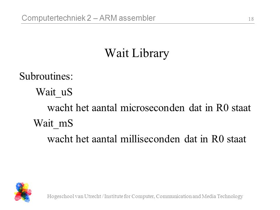 Computertechniek 2 – ARM assembler Hogeschool van Utrecht / Institute for Computer, Communication and Media Technology 18 Wait Library Subroutines: Wait_uS wacht het aantal microseconden dat in R0 staat Wait_mS wacht het aantal milliseconden dat in R0 staat