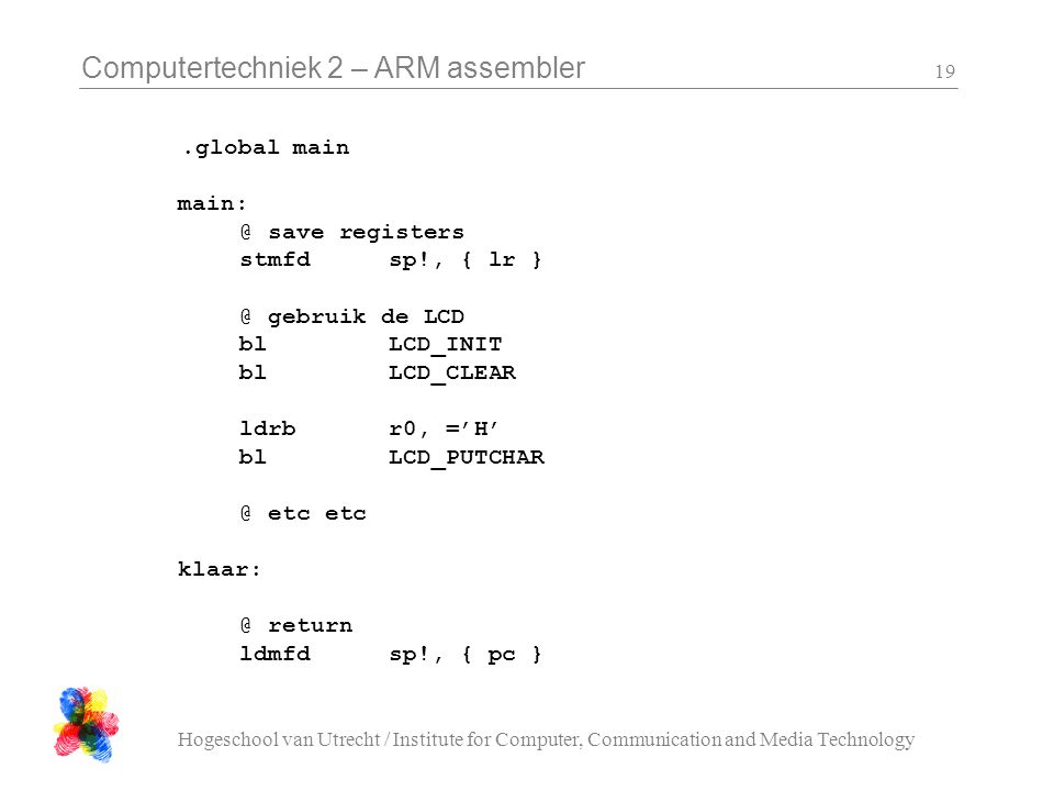 Computertechniek 2 – ARM assembler Hogeschool van Utrecht / Institute for Computer, Communication and Media Technology 19.global main main: @ save reg