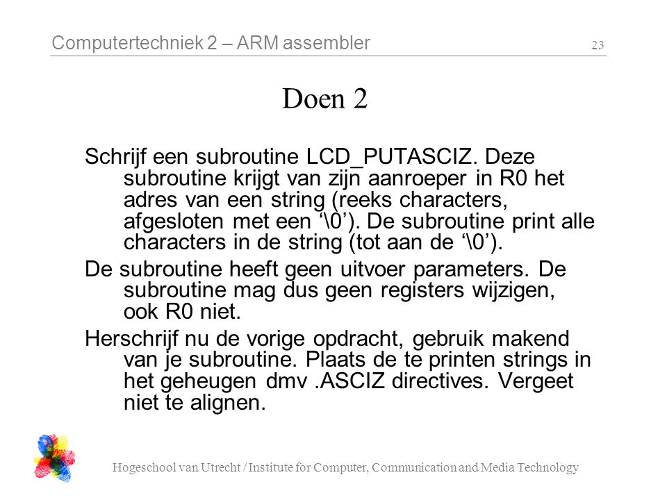 Computertechniek 2 – ARM assembler Hogeschool van Utrecht / Institute for Computer, Communication and Media Technology 23 Doen 2 Schrijf een subroutine LCD_PUTASCIZ.