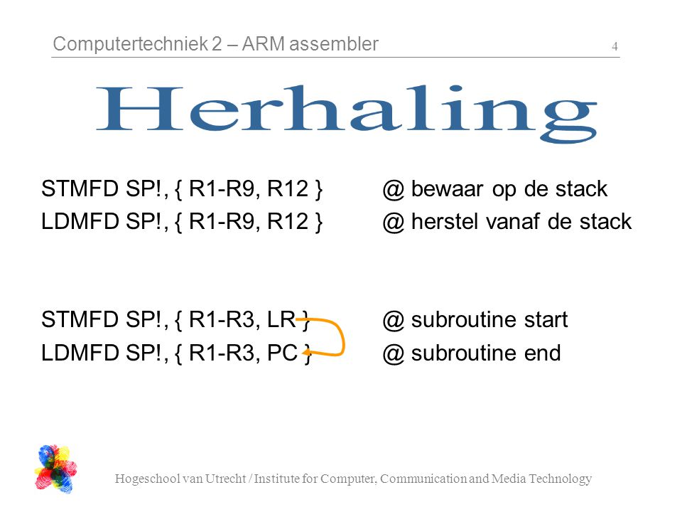 Computertechniek 2 – ARM assembler Hogeschool van Utrecht / Institute for Computer, Communication and Media Technology 4 STMFD SP!, { R1-R9, R12 } @ bewaar op de stack LDMFD SP!, { R1-R9, R12 } @ herstel vanaf de stack STMFD SP!, { R1-R3, LR } @ subroutine start LDMFD SP!, { R1-R3, PC } @ subroutine end