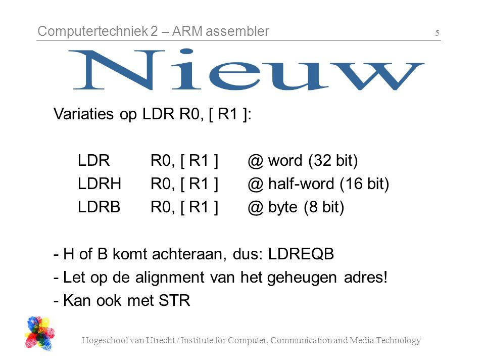 Computertechniek 2 – ARM assembler Hogeschool van Utrecht / Institute for Computer, Communication and Media Technology 6 @directives:.word 123, 0x15.hword 12.byte 0 -Reserveert plaats voor 4, 2 of 1 byte -Je moet een waarde opgeven, die wordt in het geheugen geplaatst -Kan in een keer meerdere plaatsen reserveren -Je kan een label gebruiken
