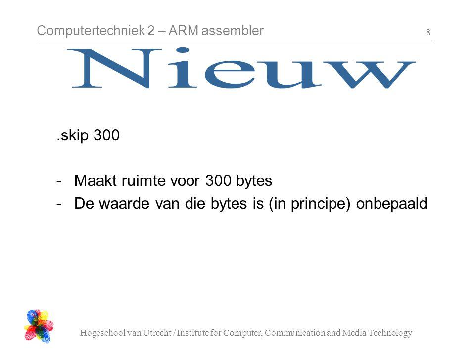 Computertechniek 2 – ARM assembler Hogeschool van Utrecht / Institute for Computer, Communication and Media Technology 9.align 2.align 4 -HWORDs moeten op 2-byte aligined adressen geplaatst worden -WORDs en instructies moeten op 4-byte aligned adressen geplaatst worden