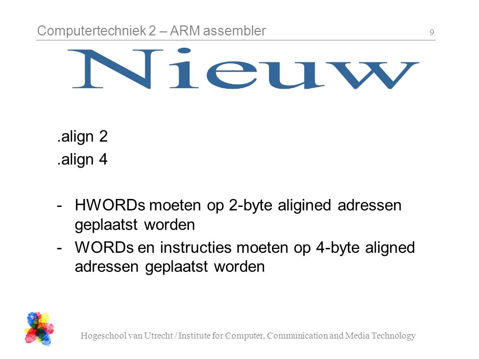 Computertechniek 2 – ARM assembler Hogeschool van Utrecht / Institute for Computer, Communication and Media Technology 9.align 2.align 4 -HWORDs moete