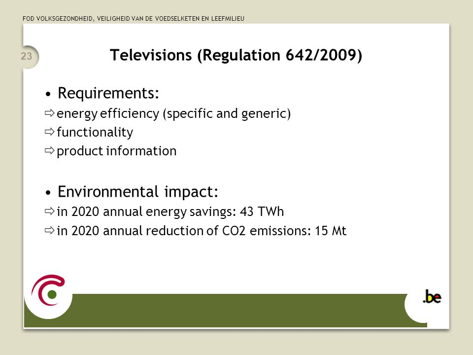 FOD VOLKSGEZONDHEID, VEILIGHEID VAN DE VOEDSELKETEN EN LEEFMILIEU 23 Televisions (Regulation 642/2009) Requirements:  energy efficiency (specific and