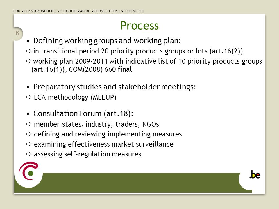 FOD VOLKSGEZONDHEID, VEILIGHEID VAN DE VOEDSELKETEN EN LEEFMILIEU 7 Process Regulatory committee EELEP (committee on the Ecodesign and Energy Labelling of Energy-using Products):  votes the implementing measures Publication of the implementing measure:  adopted by the Commission under the regulatory procedure with scrunity  ecodesign instrument: regulation (no transposition, fully harmonised)  energy label instrument: directive (time needed for transposition) European coordination:  DG ENTR (working plan) and DG TREN (most IM)  working documents and reports of the CF, voted IM and impact assessments available at: http://ec.europa.eu/energy/efficiency/ecodesign/eco_design_en.htm http://ec.europa.eu/energy/efficiency/ecodesign/eco_design_en.htm