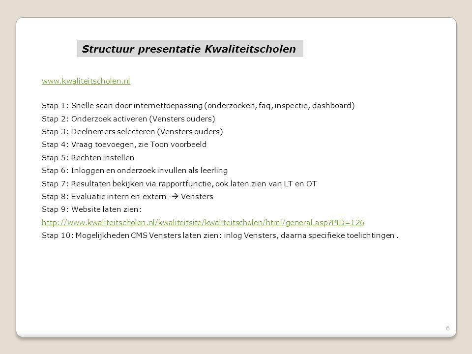 6 www.kwaliteitscholen.nl Stap 1: Snelle scan door internettoepassing (onderzoeken, faq, inspectie, dashboard) Stap 2: Onderzoek activeren (Vensters ouders) Stap 3: Deelnemers selecteren (Vensters ouders) Stap 4: Vraag toevoegen, zie Toon voorbeeld Stap 5: Rechten instellen Stap 6: Inloggen en onderzoek invullen als leerling Stap 7: Resultaten bekijken via rapportfunctie, ook laten zien van LT en OT Stap 8: Evaluatie intern en extern -  Vensters Stap 9: Website laten zien: http://www.kwaliteitscholen.nl/kwaliteitsite/kwaliteitscholen/html/general.asp?PID=126 Stap 10: Mogelijkheden CMS Vensters laten zien: inlog Vensters, daarna specifieke toelichtingen.