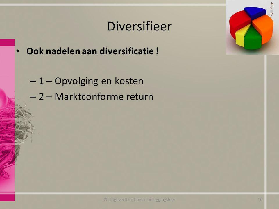 Diversifieer Ook nadelen aan diversificatie ! – 1 – Opvolging en kosten – 2 – Marktconforme return © Uitgeverij De Boeck Beleggingsleer16