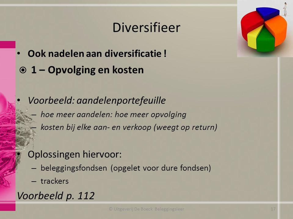Diversifieer Ook nadelen aan diversificatie !  1 – Opvolging en kosten Voorbeeld: aandelenportefeuille – hoe meer aandelen: hoe meer opvolging – kost