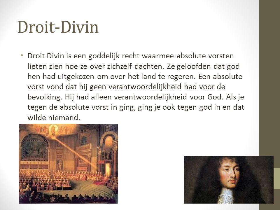 Droit-Divin Droit Divin is een goddelijk recht waarmee absolute vorsten lieten zien hoe ze over zichzelf dachten. Ze geloofden dat god hen had uitgeko
