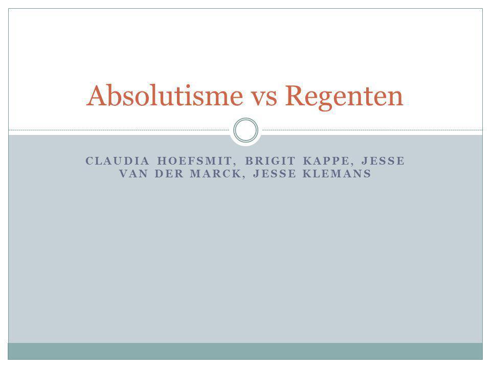 CLAUDIA HOEFSMIT, BRIGIT KAPPE, JESSE VAN DER MARCK, JESSE KLEMANS Absolutisme vs Regenten
