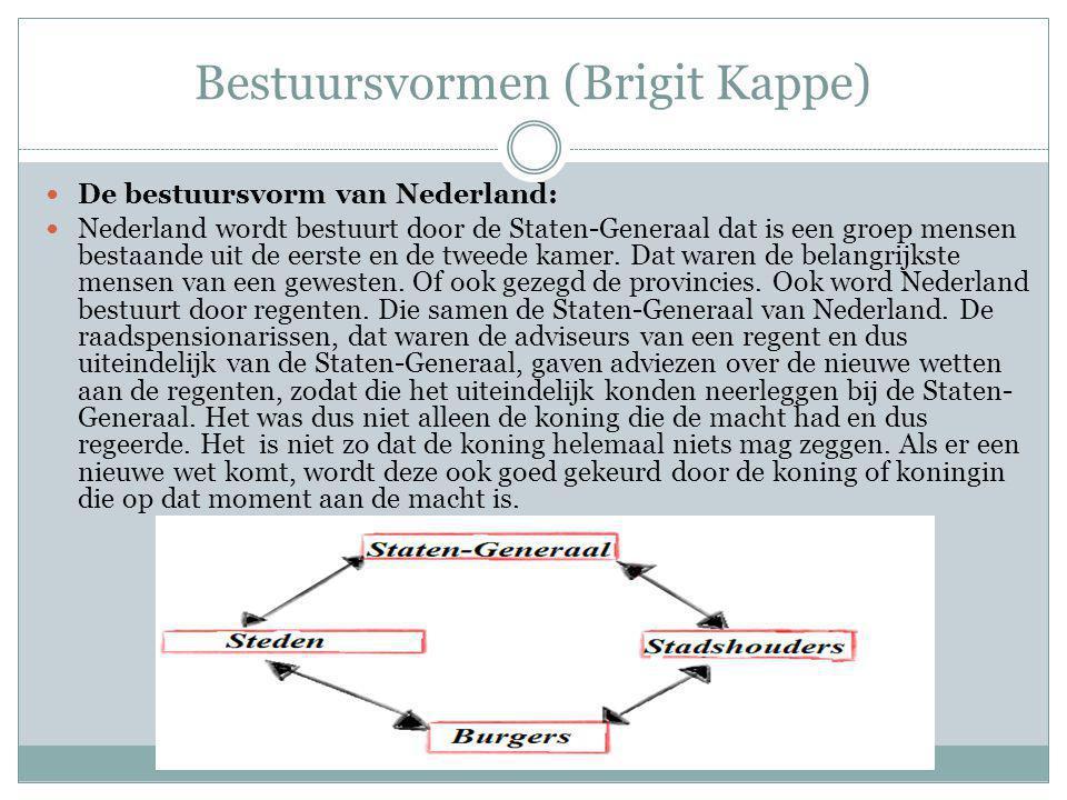 Bestuursvormen (Brigit Kappe) De bestuursvorm van Nederland: Nederland wordt bestuurt door de Staten-Generaal dat is een groep mensen bestaande uit de eerste en de tweede kamer.