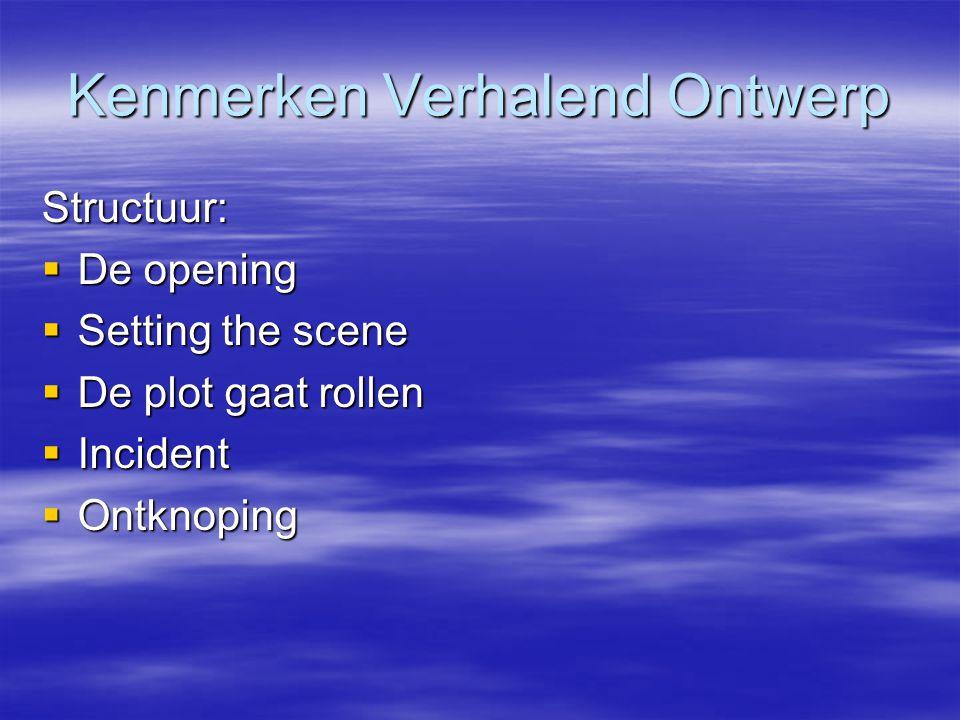 Kenmerken Verhalend Ontwerp Structuur:  De opening  Setting the scene  De plot gaat rollen  Incident  Ontknoping