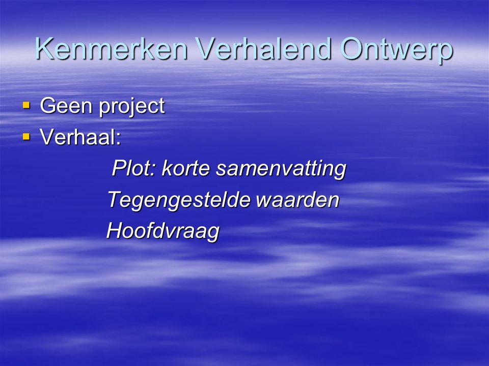Kenmerken Verhalend Ontwerp  Geen project  Verhaal: Plot: korte samenvatting Plot: korte samenvatting Tegengestelde waarden Tegengestelde waarden Ho