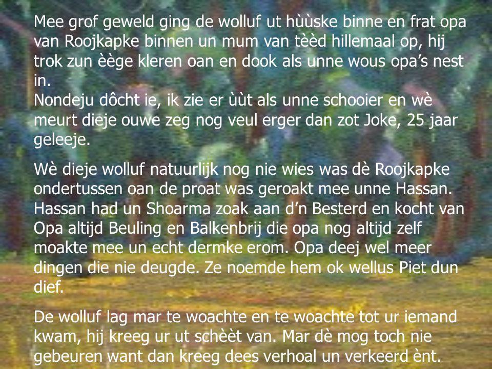 Mee grof geweld ging de wolluf ut hùùske binne en frat opa van Roojkapke binnen un mum van tèèd hillemaal op, hij trok zun èège kleren oan en dook als unne wous opa's nest in.