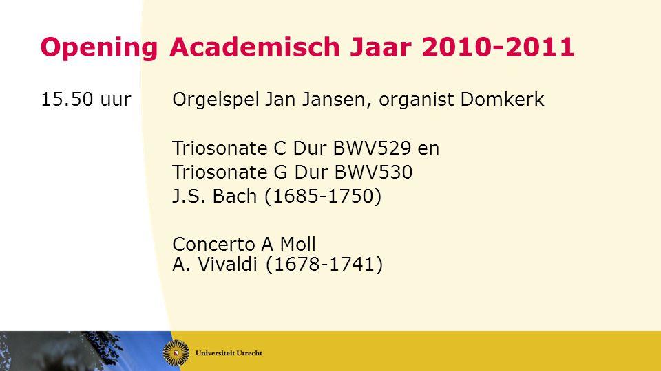 Opening Academisch Jaar 2010-2011 15.50 uurOrgelspel Jan Jansen, organist Domkerk Triosonate C Dur BWV529 en Triosonate G Dur BWV530 J.S.