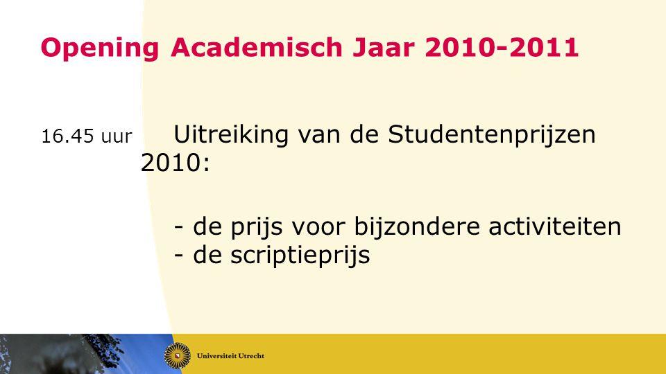 Opening Academisch Jaar 2010-2011 16.45 uur Uitreiking van de Studentenprijzen 2010: - de prijs voor bijzondere activiteiten - de scriptieprijs