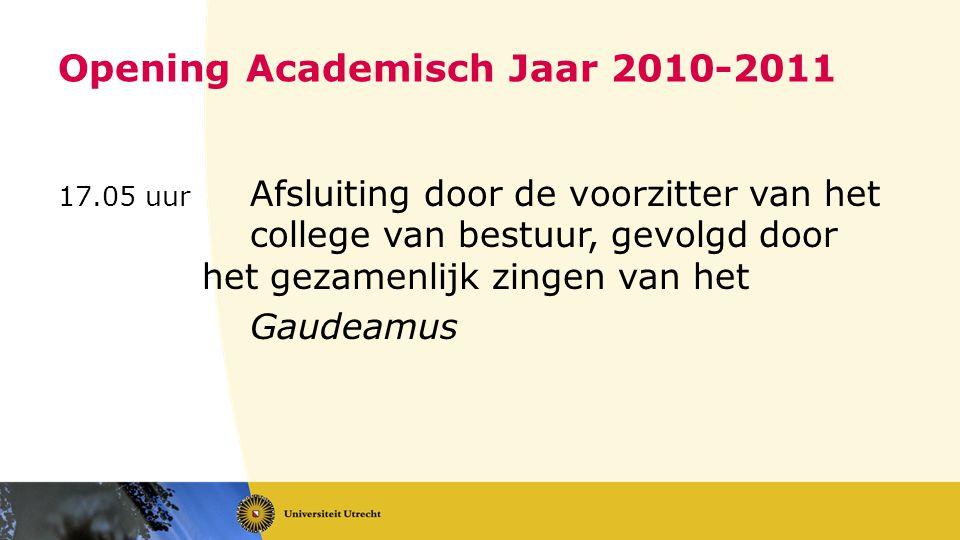 Opening Academisch Jaar 2010-2011 17.05 uur Afsluiting door de voorzitter van het college van bestuur, gevolgd door het gezamenlijk zingen van het Gaudeamus