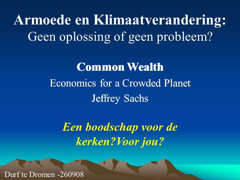 Armoede en Klimaatverandering: Geen oplossing of geen probleem? Common Wealth Economics for a Crowded Planet Jeffrey Sachs Durf te Dromen -260908 Een