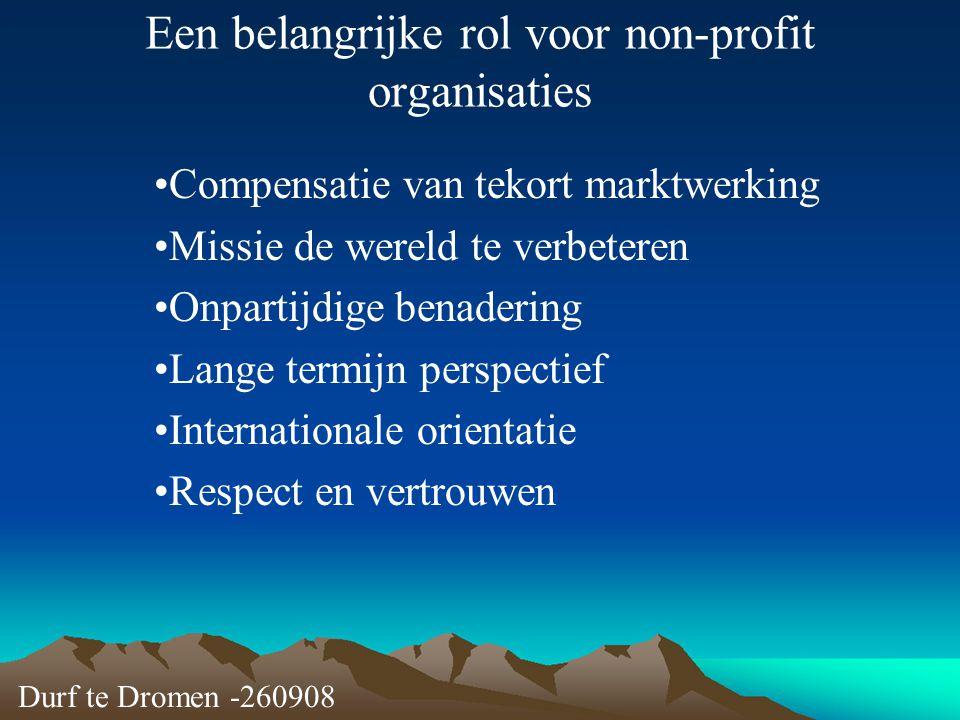 Durf te Dromen -260908 Een belangrijke rol voor non-profit organisaties Compensatie van tekort marktwerking Missie de wereld te verbeteren Onpartijdig